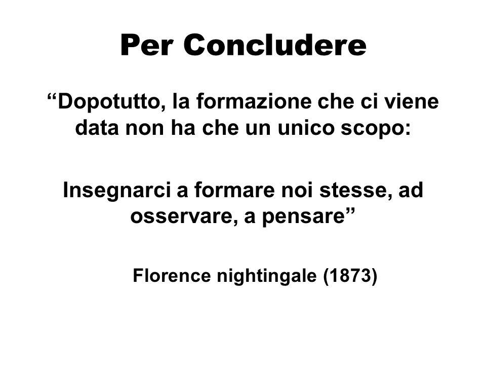 Per Concludere Dopotutto, la formazione che ci viene data non ha che un unico scopo: Insegnarci a formare noi stesse, ad osservare, a pensare Florence