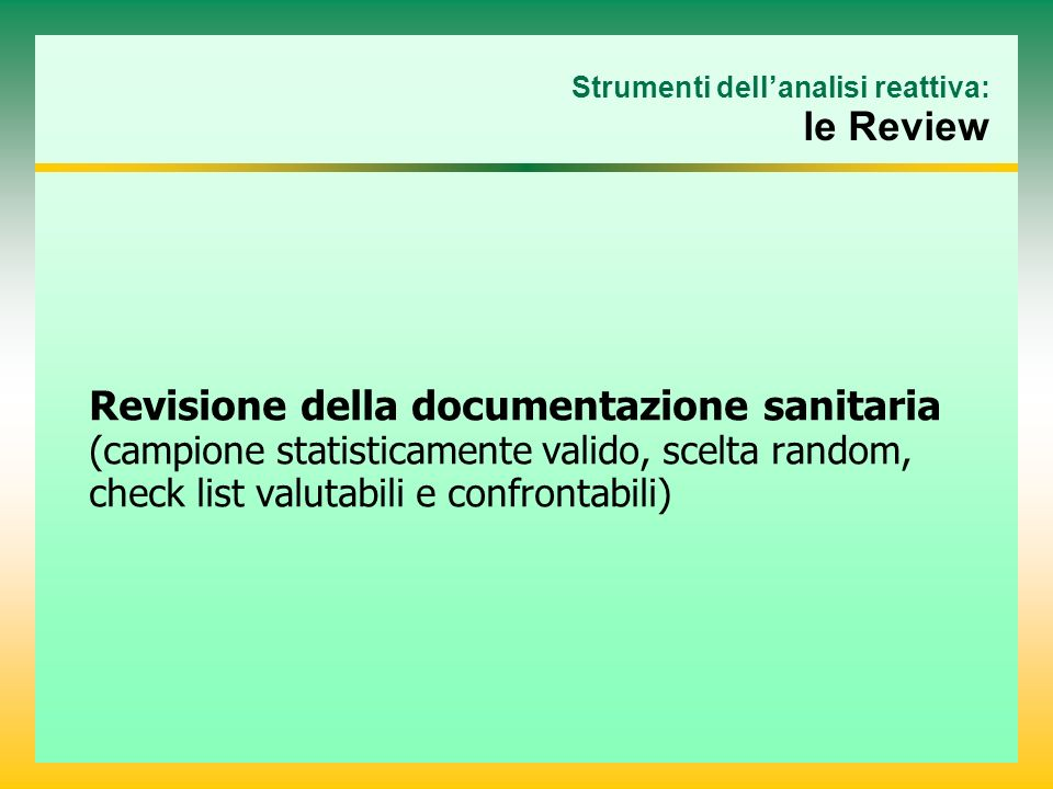 Strumenti dellanalisi reattiva: le Review Revisione della documentazione sanitaria (campione statisticamente valido, scelta random, check list valutabili e confrontabili)