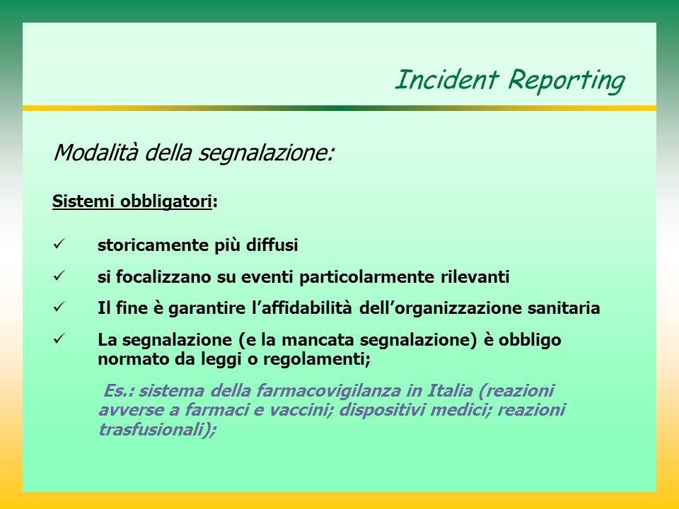 Incident Reporting Modalità della segnalazione: Sistemi obbligatori: storicamente più diffusi si focalizzano su eventi particolarmente rilevanti Il fine è garantire laffidabilità dellorganizzazione sanitaria La segnalazione (e la mancata segnalazione) è obbligo normato da leggi o regolamenti; Es.: sistema della farmacovigilanza in Italia (reazioni avverse a farmaci e vaccini; dispositivi medici; reazioni trasfusionali);
