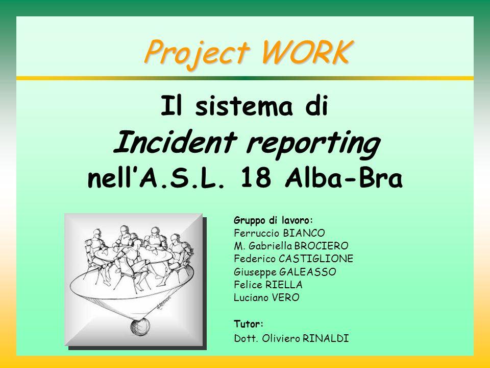 Project WORK Il sistema di Incident reporting nellA.S.L. 18 Alba-Bra Gruppo di lavoro: Ferruccio BIANCO M. Gabriella BROCIERO Federico CASTIGLIONE Giu