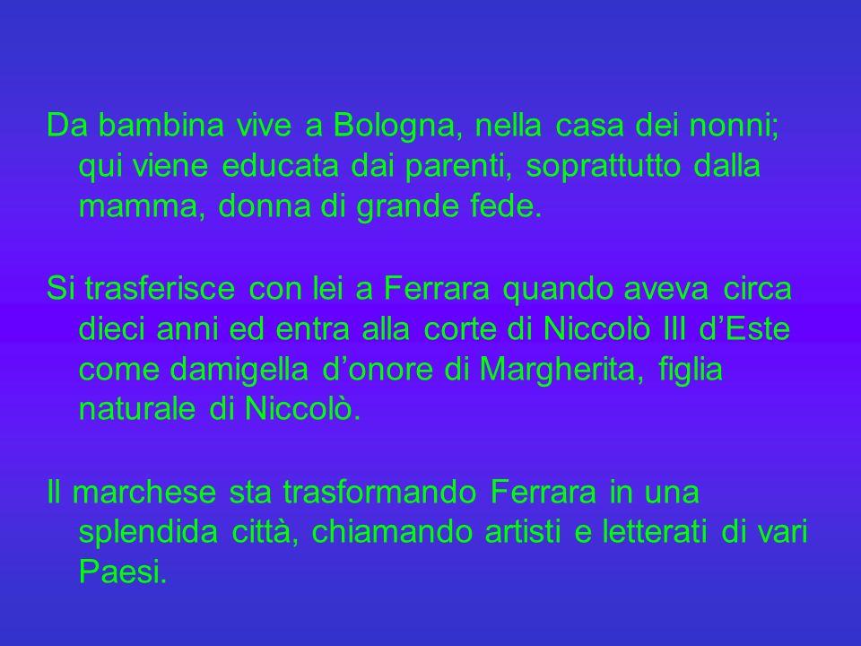 Nasce a Bologna l 8 settembre 1413, primogenita di Benvenuta Mammolini e di Giovanni de Vigri, patrizio ferrarese ricco e colto, Dottore in Legge e pubblico Lettore a Padova, dove svolgeva attività diplomatica per Niccolò III d Este, marchese di Ferrara.