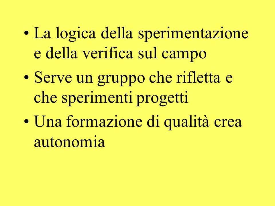La logica della sperimentazione e della verifica sul campo Serve un gruppo che rifletta e che sperimenti progetti Una formazione di qualità crea autonomia