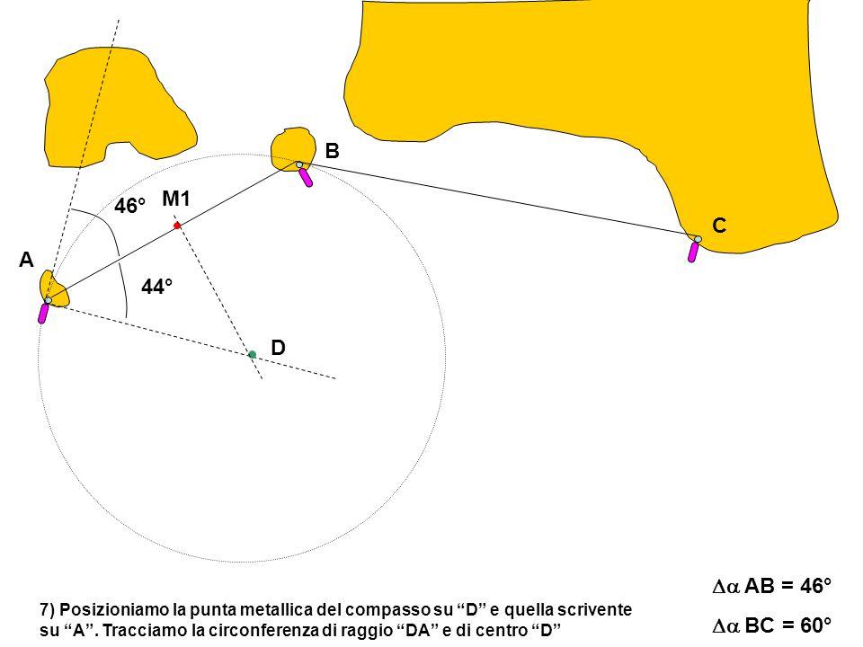 A C B AB = 46° BC = 60° 7) Posizioniamo la punta metallica del compasso su D e quella scrivente su A.