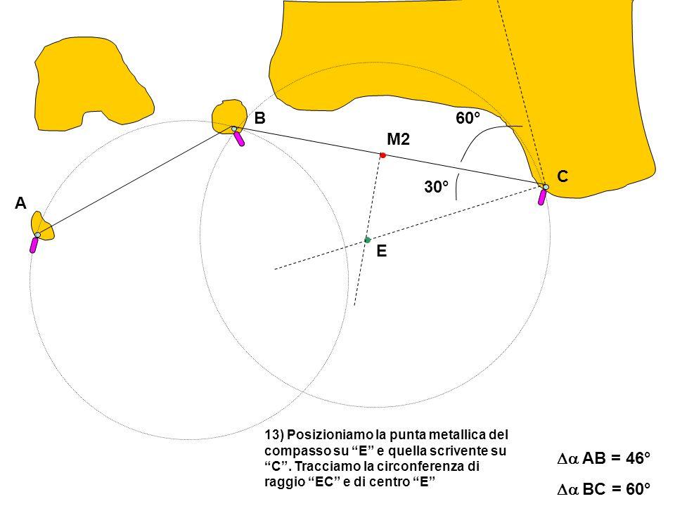 A C B AB = 46° BC = 60° 13) Posizioniamo la punta metallica del compasso su E e quella scrivente su C.