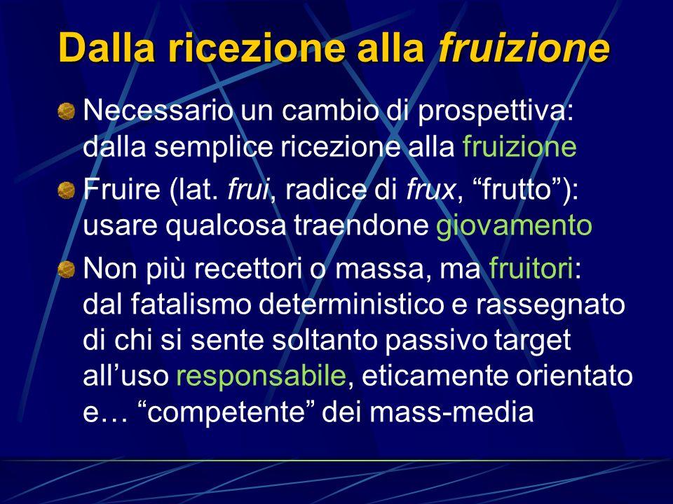 Dalla ricezione alla fruizione Necessario un cambio di prospettiva: dalla semplice ricezione alla fruizione Fruire (lat.