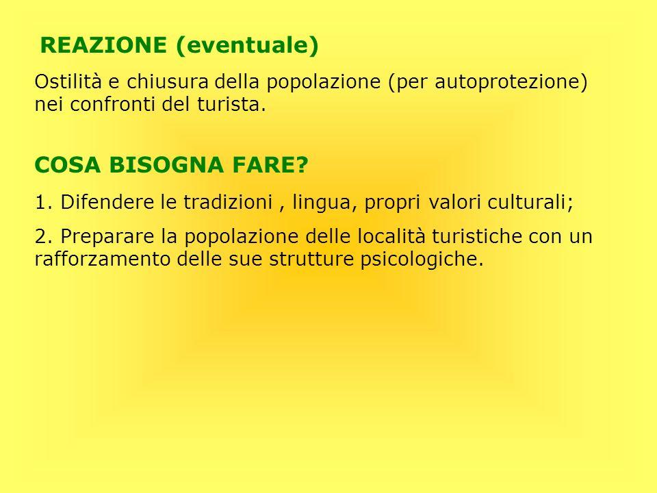 REAZIONE (eventuale) Ostilità e chiusura della popolazione (per autoprotezione) nei confronti del turista. 1. Difendere le tradizioni, lingua, propri