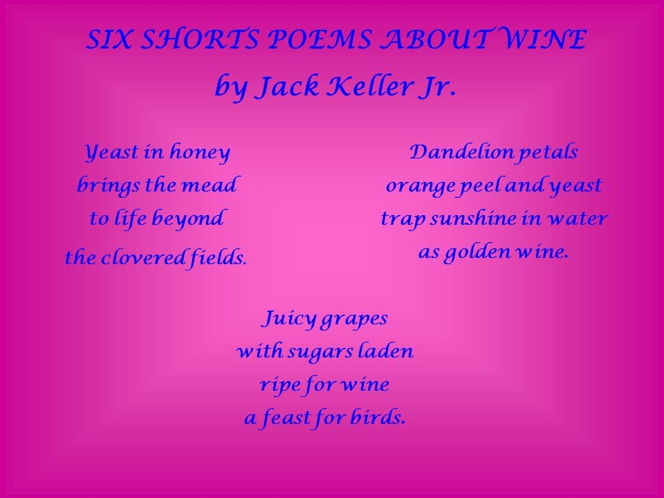 SIX SHORTS POEMS ABOUT WINE by Jack Keller Jr. Yeast in honey brings the mead to life beyond the clovered fields. Dandelion petals orange peel and yea