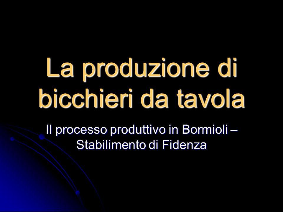 La produzione di bicchieri da tavola Il processo produttivo in Bormioli – Stabilimento di Fidenza