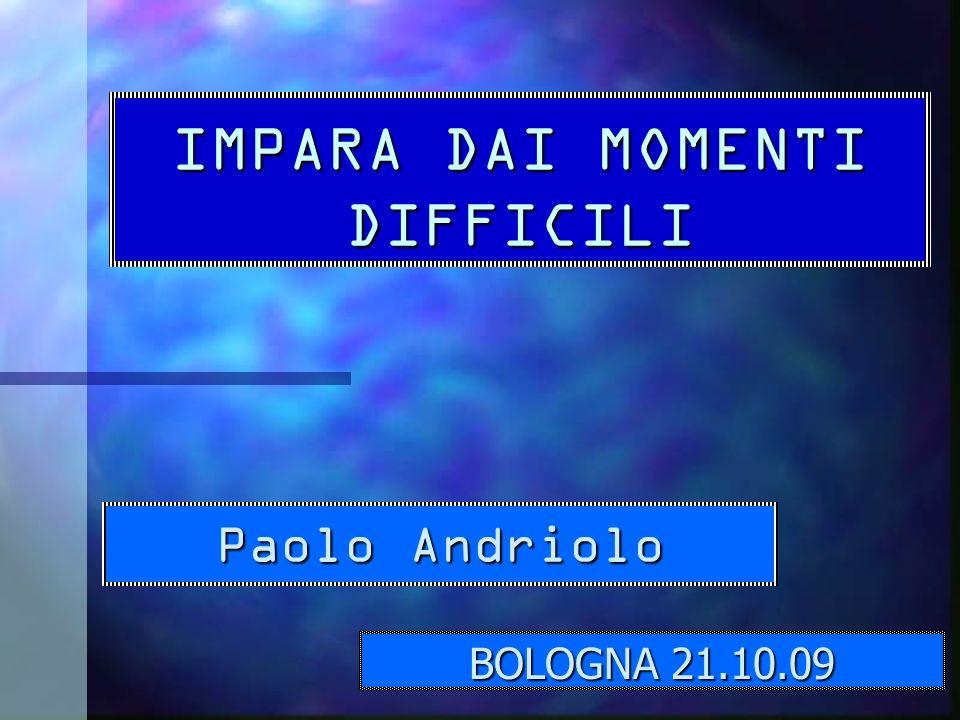 IMPARA DAI MOMENTI DIFFICILI Paolo Andriolo BOLOGNA 21.10.09