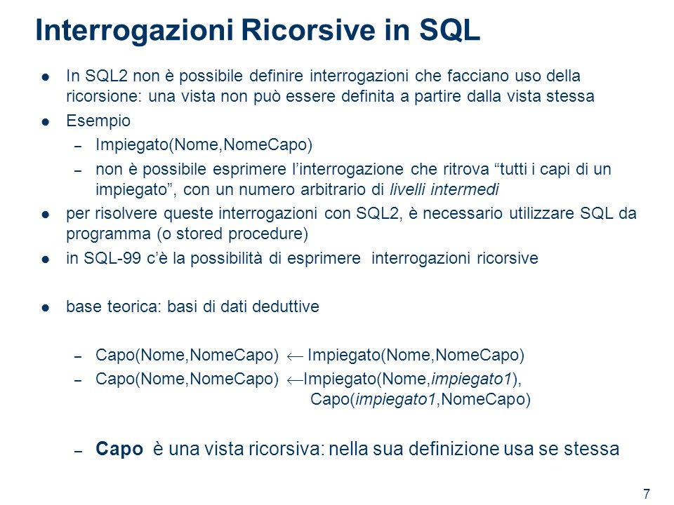 7 Interrogazioni Ricorsive in SQL In SQL2 non è possibile definire interrogazioni che facciano uso della ricorsione: una vista non può essere definita