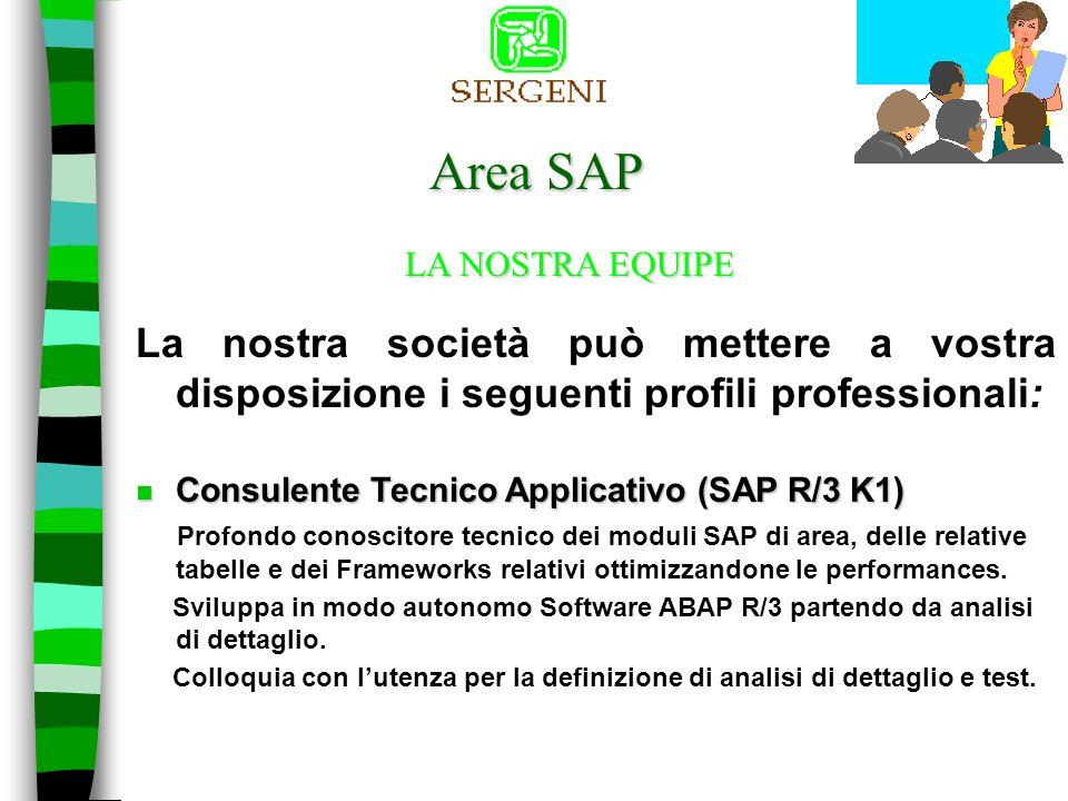 Area SAP La nostra società può mettere a vostra disposizione i seguenti profili professionali: LA NOSTRA EQUIPE n Consulente Tecnico e Applicativo(SAP R/3 K2) Profondo conoscitore del modulo applicativo, realizza la prototipazione, la configurazione e lavviamento del sistema informativo con il coinvolgimento dei Key Users e degli utenti di volta in volta interessati.