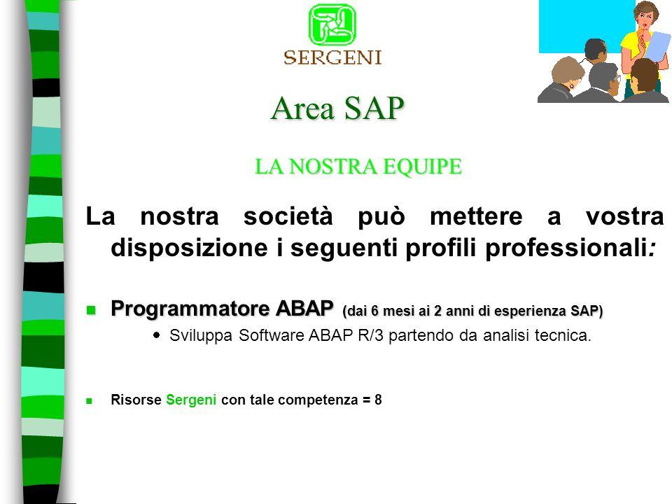 Area SAP La nostra società può mettere a vostra disposizione i seguenti profili professionali: LA NOSTRA EQUIPE n Analista programmatore ABAP ( dai 2 ai 3 anni di esperienza SAP) Profondo conoscitore tecnico dei moduli SAP di area, delle relative tabelle e dei Frameworks relativi.