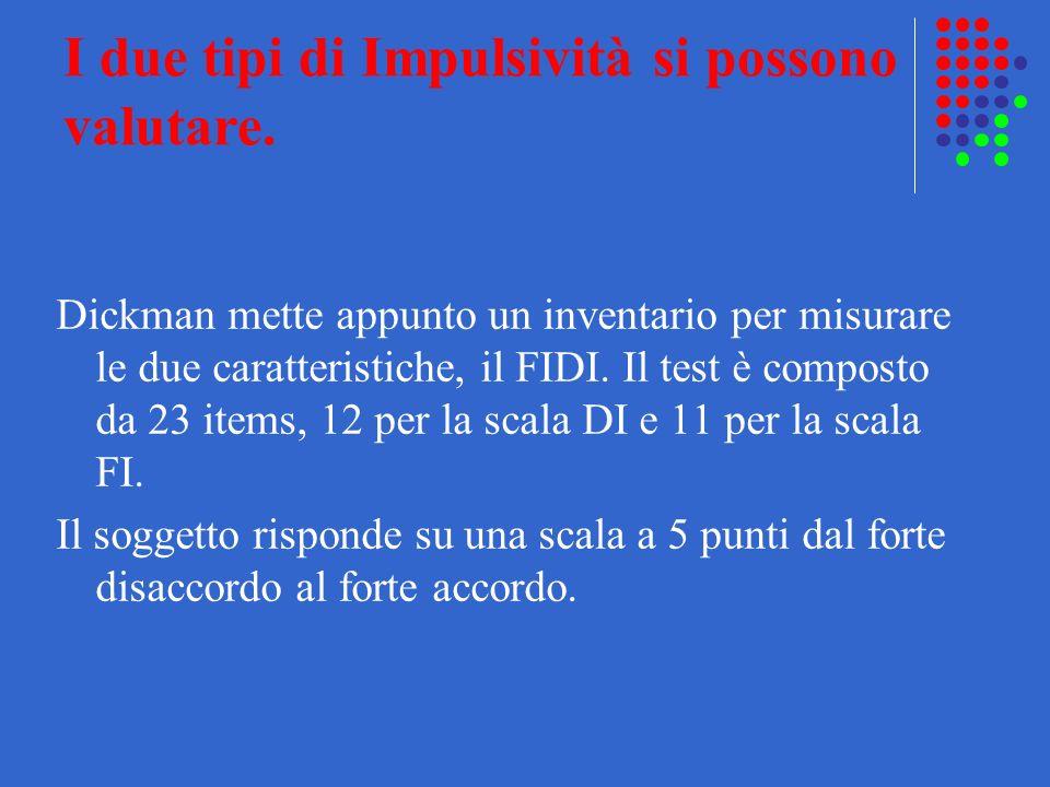 I due tipi di Impulsività si possono valutare. Dickman mette appunto un inventario per misurare le due caratteristiche, il FIDI. Il test è composto da