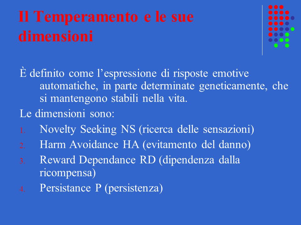 Il Temperamento e le sue dimensioni È definito come lespressione di risposte emotive automatiche, in parte determinate geneticamente, che si mantengon