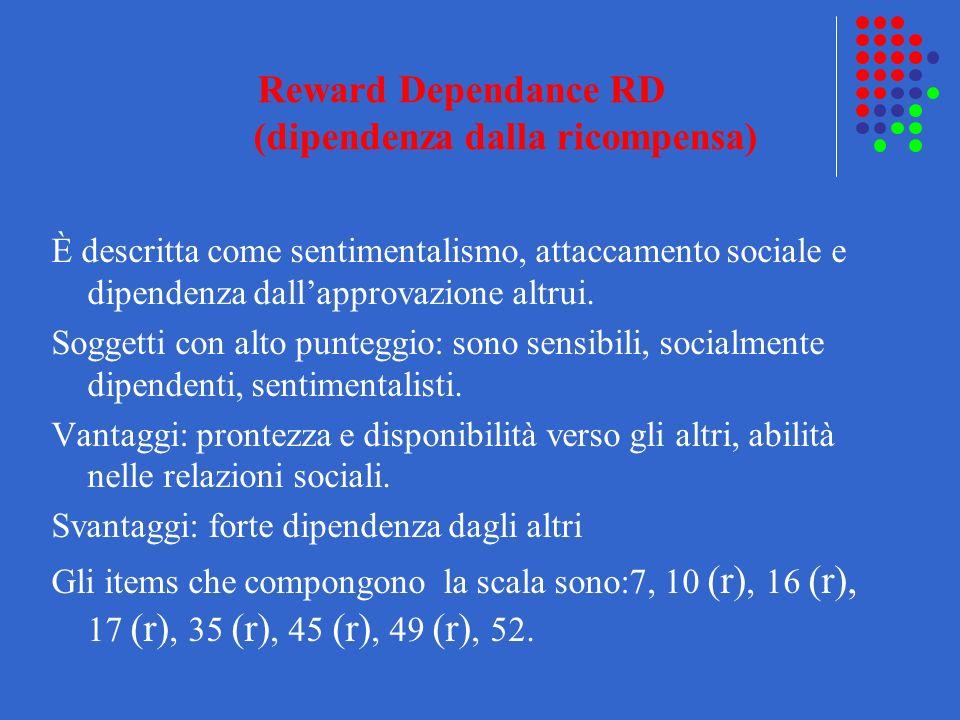 Reward Dependance RD (dipendenza dalla ricompensa) È descritta come sentimentalismo, attaccamento sociale e dipendenza dallapprovazione altrui. Sogget