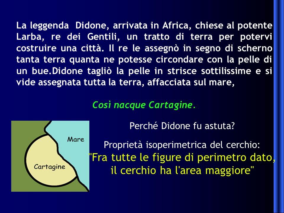 La leggenda Didone, arrivata in Africa, chiese al potente Larba, re dei Gentili, un tratto di terra per potervi costruire una città. Il re le assegnò