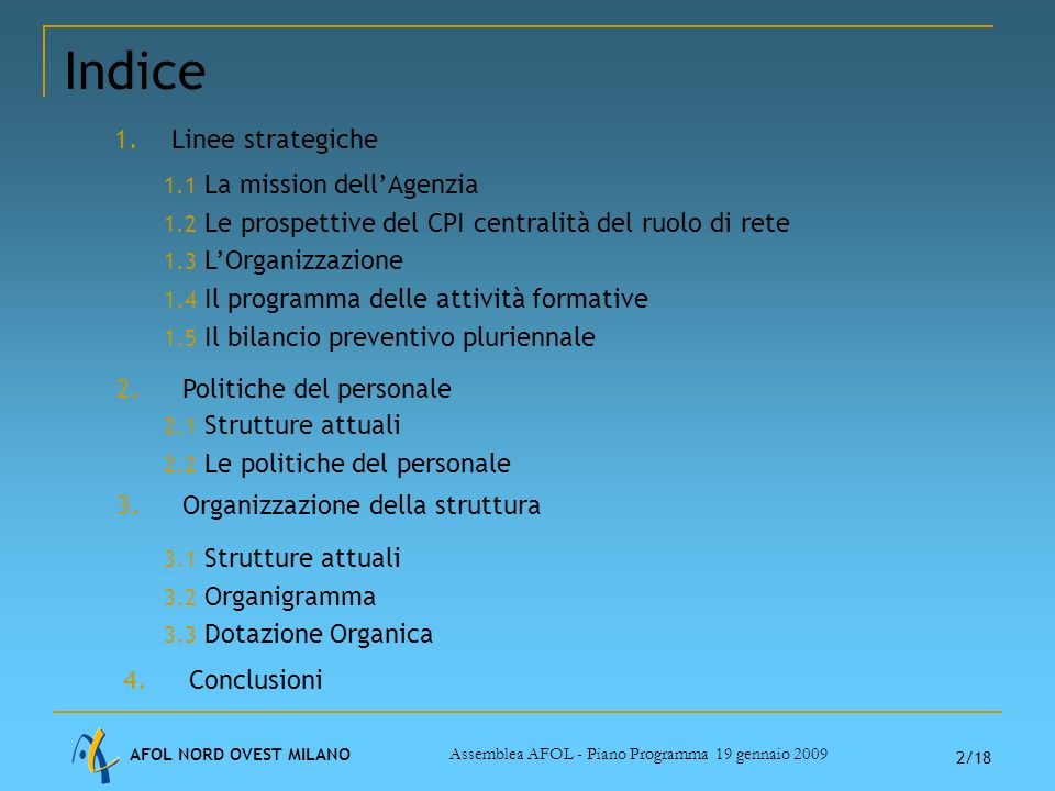 AFOL NORD OVEST MILANO Assemblea AFOL - Piano Programma 19 gennaio 2009 2/18 Indice 1.Linee strategiche 1.1 La mission dellAgenzia 1.2 Le prospettive del CPI centralità del ruolo di rete 1.3 LOrganizzazione 1.4 Il programma delle attività formative 1.5 Il bilancio preventivo pluriennale 2.Politiche del personale 2.1 Strutture attuali 2.2 Le politiche del personale 3.Organizzazione della struttura 3.1 Strutture attuali 3.2 Organigramma 3.3 Dotazione Organica 4.Conclusioni