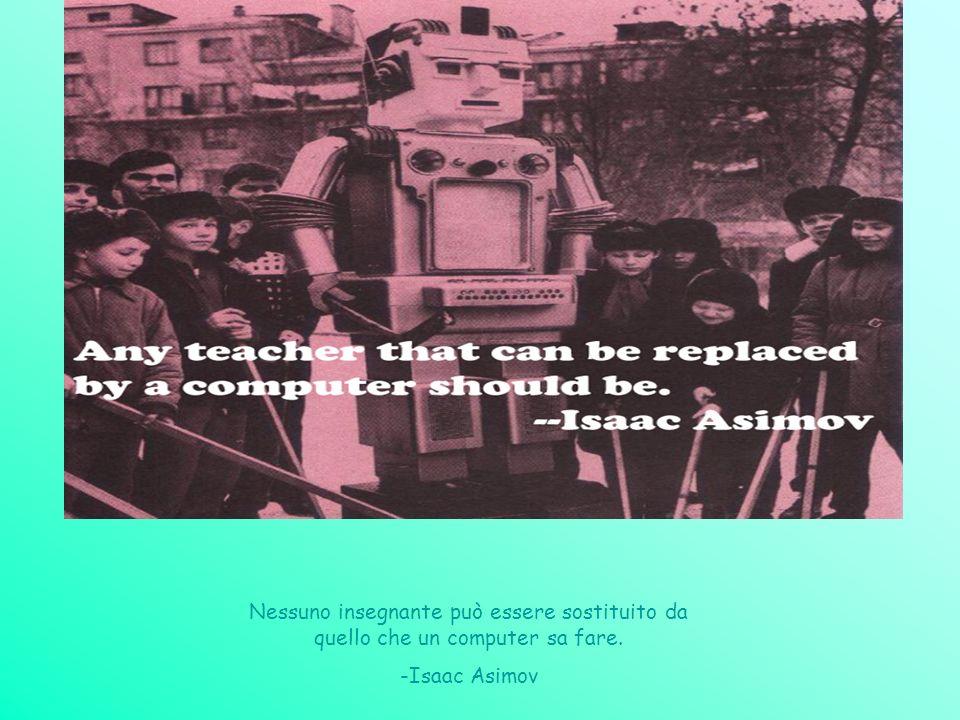 Nessuno insegnante può essere sostituito da quello che un computer sa fare. -Isaac Asimov