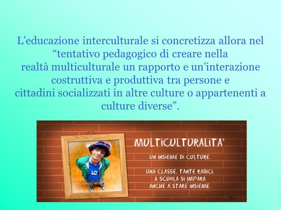 Leducazione interculturale si concretizza allora nel tentativo pedagogico di creare nella realtà multiculturale un rapporto e uninterazione costruttiv
