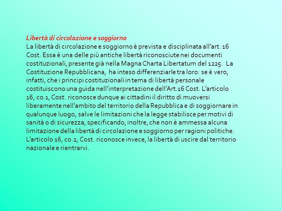 Libertà di circolazione e soggiorno La libertà di circolazione e soggiorno è prevista e disciplinata allart. 16 Cost. Essa è una delle più antiche lib
