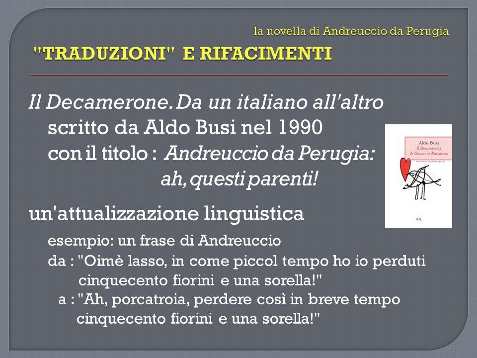 Il Decamerone. Da un italiano all'altro scritto da Aldo Busi nel 1990 con il titolo : Andreuccio da Perugia: ah, questi parenti! un'attualizzazione li