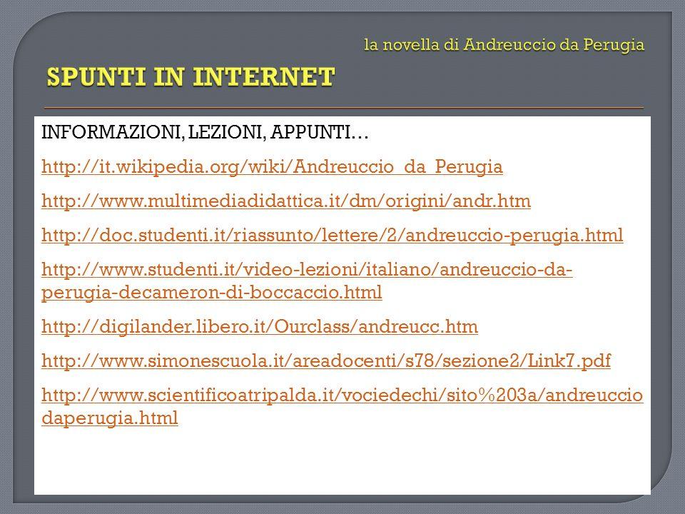 INFORMAZIONI, LEZIONI, APPUNTI… http://it.wikipedia.org/wiki/Andreuccio_da_Perugia http://www.multimediadidattica.it/dm/origini/andr.htm http://doc.studenti.it/riassunto/lettere/2/andreuccio-perugia.html http://www.studenti.it/video-lezioni/italiano/andreuccio-da- perugia-decameron-di-boccaccio.html http://digilander.libero.it/Ourclass/andreucc.htm http://www.simonescuola.it/areadocenti/s78/sezione2/Link7.pdf http://www.scientificoatripalda.it/vociedechi/sito%203a/andreuccio daperugia.html