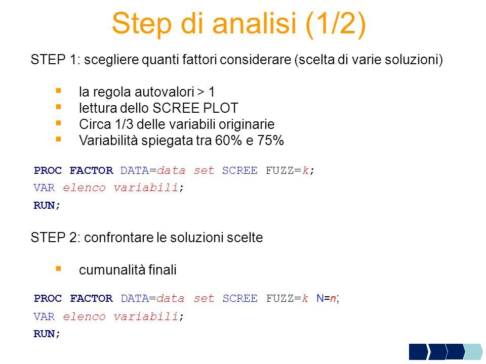 Step di analisi (1/2) STEP 1: scegliere quanti fattori considerare (scelta di varie soluzioni) la regola autovalori > 1 lettura dello SCREE PLOT Circa