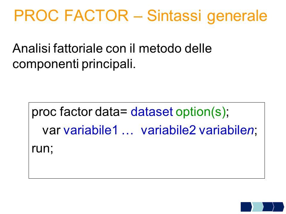 PROC FACTOR – Sintassi generale proc factor data= dataset option(s); var variabile1 … variabile2 variabilen; run; Analisi fattoriale con il metodo del