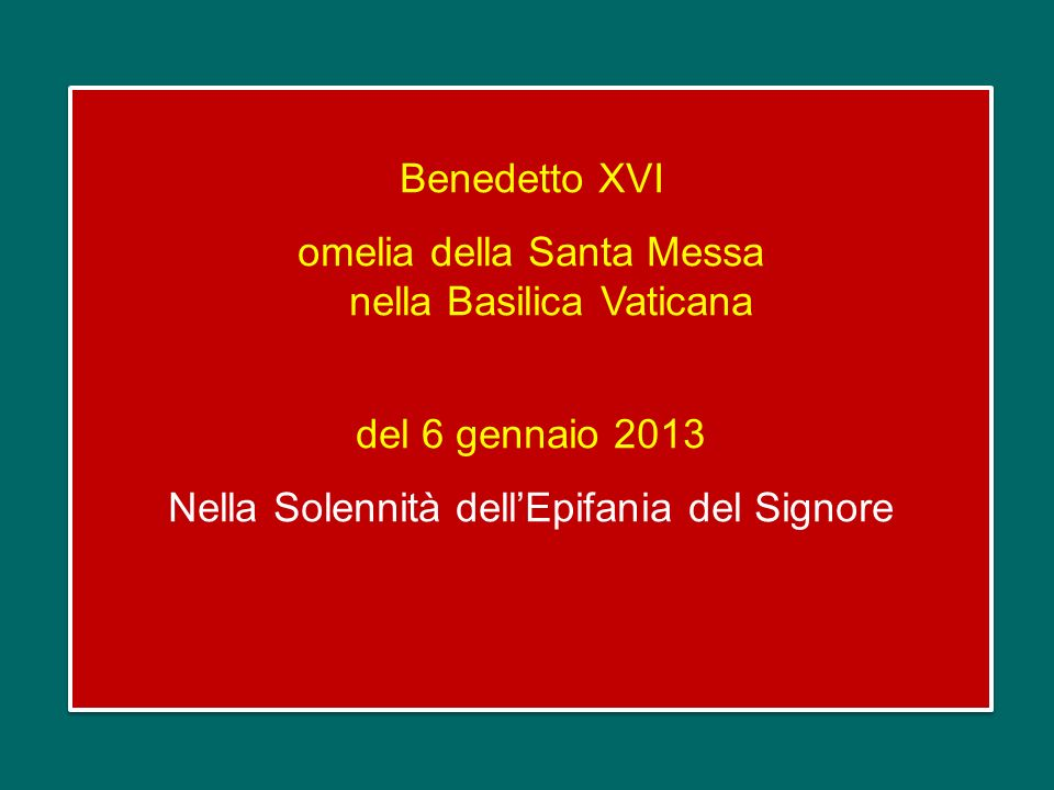 Benedetto XVI omelia della Santa Messa nella Basilica Vaticana del 6 gennaio 2013 Nella Solennità dellEpifania del Signore Benedetto XVI omelia della Santa Messa nella Basilica Vaticana del 6 gennaio 2013 Nella Solennità dellEpifania del Signore