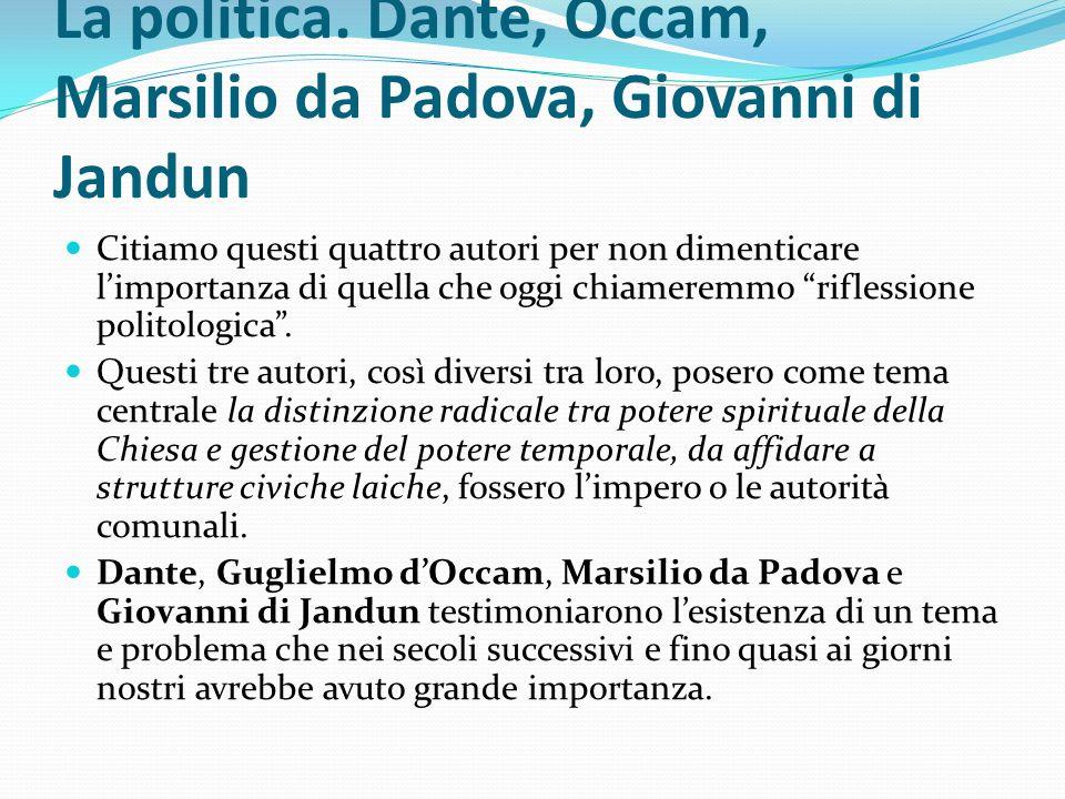 La politica. Dante, Occam, Marsilio da Padova, Giovanni di Jandun Citiamo questi quattro autori per non dimenticare limportanza di quella che oggi chi
