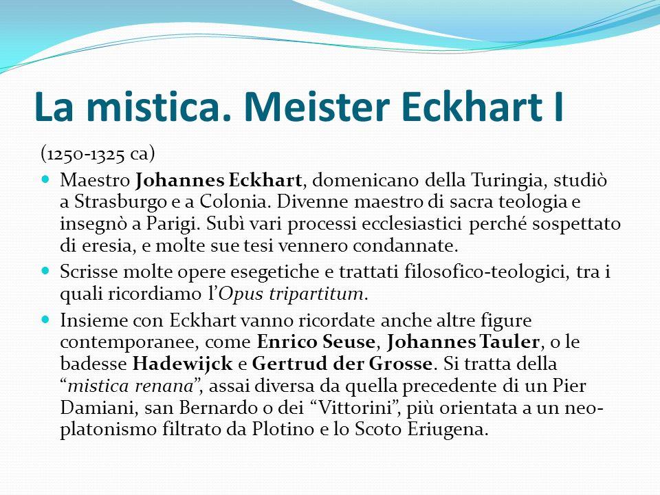 La mistica. Meister Eckhart I (1250-1325 ca) Maestro Johannes Eckhart, domenicano della Turingia, studiò a Strasburgo e a Colonia. Divenne maestro di