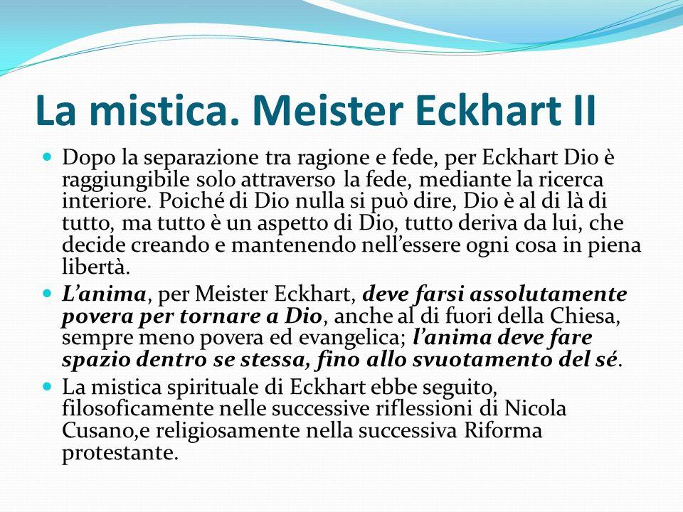 La mistica. Meister Eckhart II Dopo la separazione tra ragione e fede, per Eckhart Dio è raggiungibile solo attraverso la fede, mediante la ricerca in