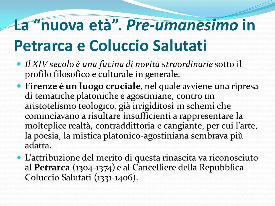 La nuova età. Pre-umanesimo in Petrarca e Coluccio Salutati Il XIV secolo è una fucina di novità straordinarie sotto il profilo filosofico e culturale