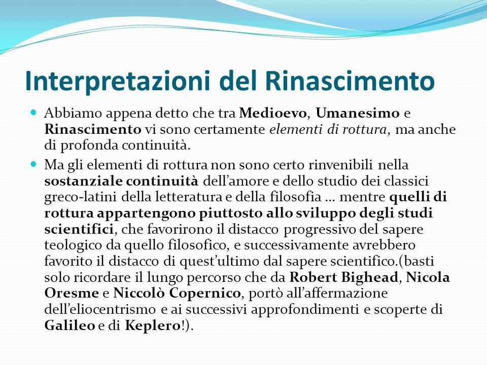 Interpretazioni del Rinascimento Abbiamo appena detto che tra Medioevo, Umanesimo e Rinascimento vi sono certamente elementi di rottura, ma anche di p