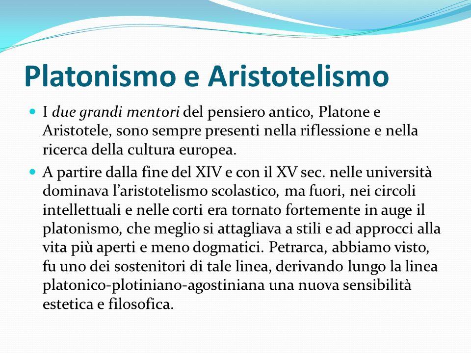 Platonismo e Aristotelismo I due grandi mentori del pensiero antico, Platone e Aristotele, sono sempre presenti nella riflessione e nella ricerca dell