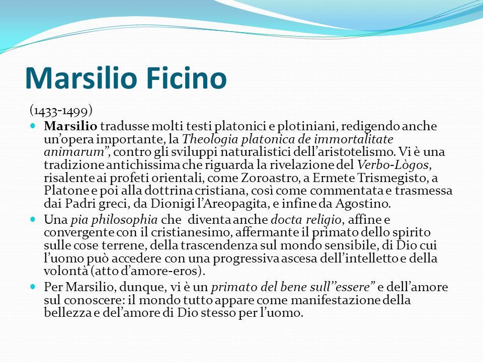 Marsilio Ficino (1433-1499) Marsilio tradusse molti testi platonici e plotiniani, redigendo anche unopera importante, la Theologia platonica de immort