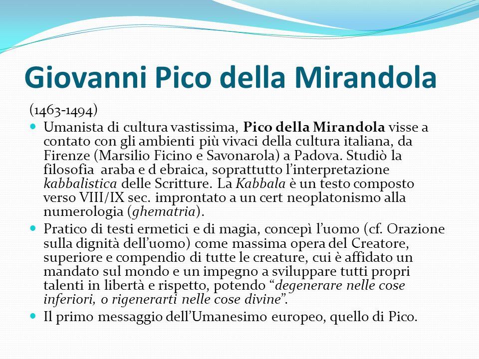 Giovanni Pico della Mirandola (1463-1494) Umanista di cultura vastissima, Pico della Mirandola visse a contato con gli ambienti più vivaci della cultu
