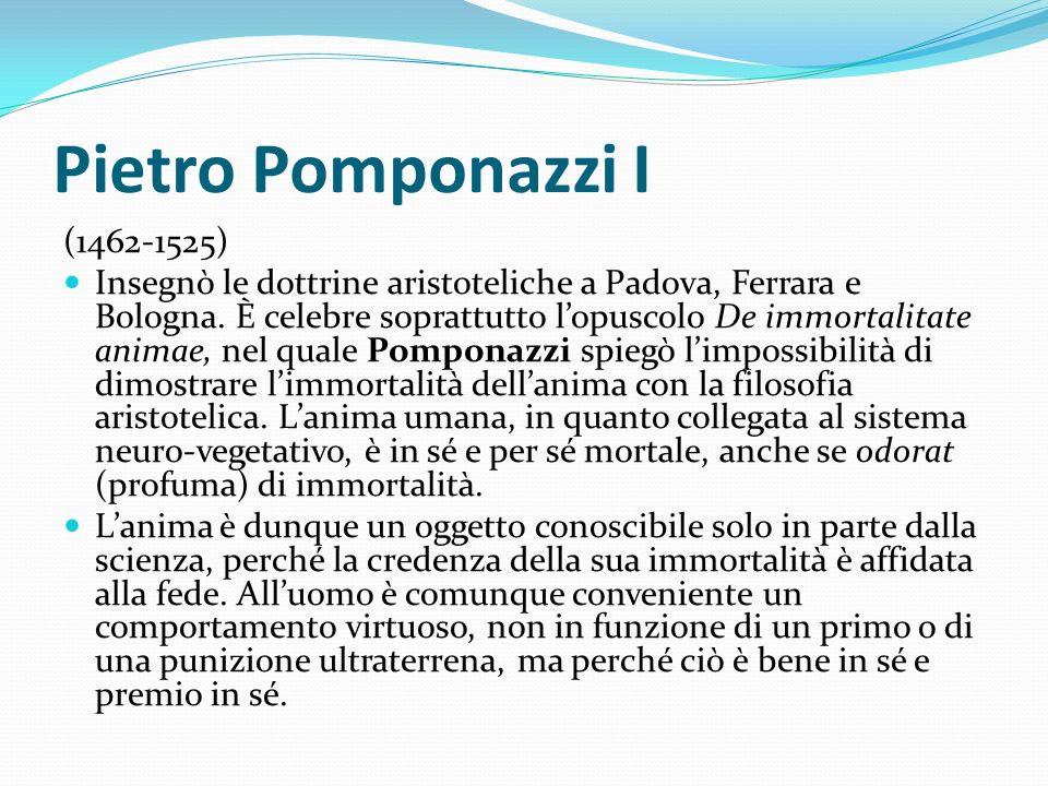 Pietro Pomponazzi I (1462-1525) Insegnò le dottrine aristoteliche a Padova, Ferrara e Bologna. È celebre soprattutto lopuscolo De immortalitate animae