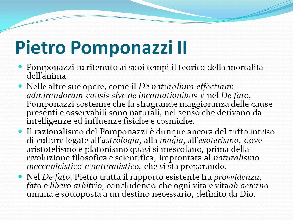 Pietro Pomponazzi II Pomponazzi fu ritenuto ai suoi tempi il teorico della mortalità dellanima. Nelle altre sue opere, come il De naturalium effectuum