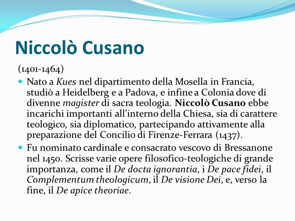 Niccolò Cusano (1401-1464) Nato a Kues nel dipartimento della Mosella in Francia, studiò a Heidelberg e a Padova, e infine a Colonia dove di divenne m