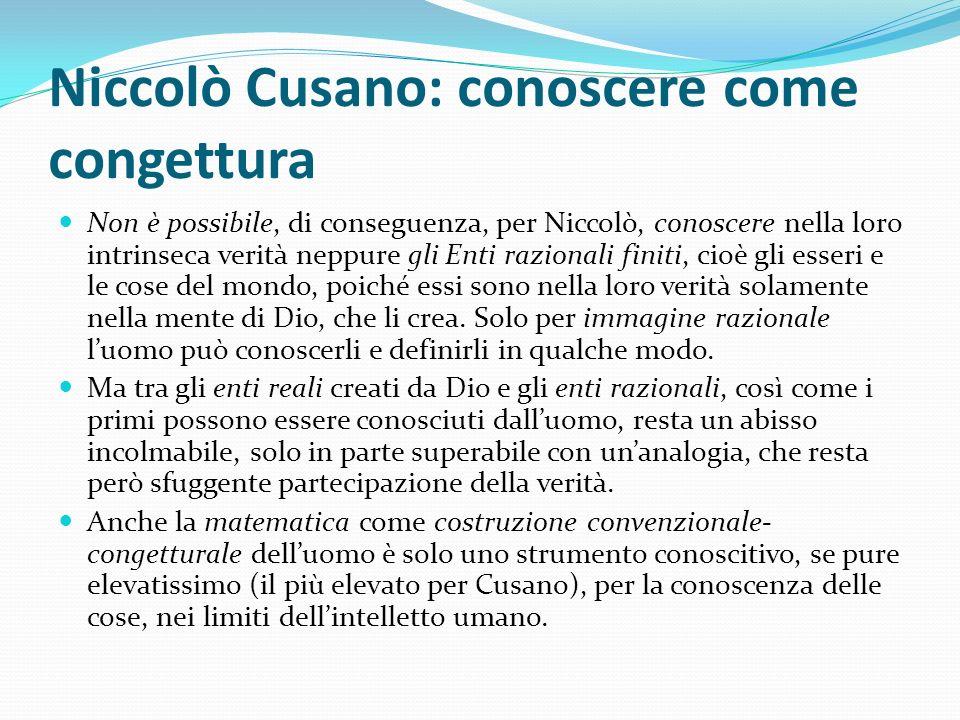Niccolò Cusano: conoscere come congettura Non è possibile, di conseguenza, per Niccolò, conoscere nella loro intrinseca verità neppure gli Enti razion