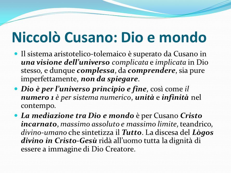 Niccolò Cusano: Dio e mondo Il sistema aristotelico-tolemaico è superato da Cusano in una visione delluniverso complicata e implicata in Dio stesso, e