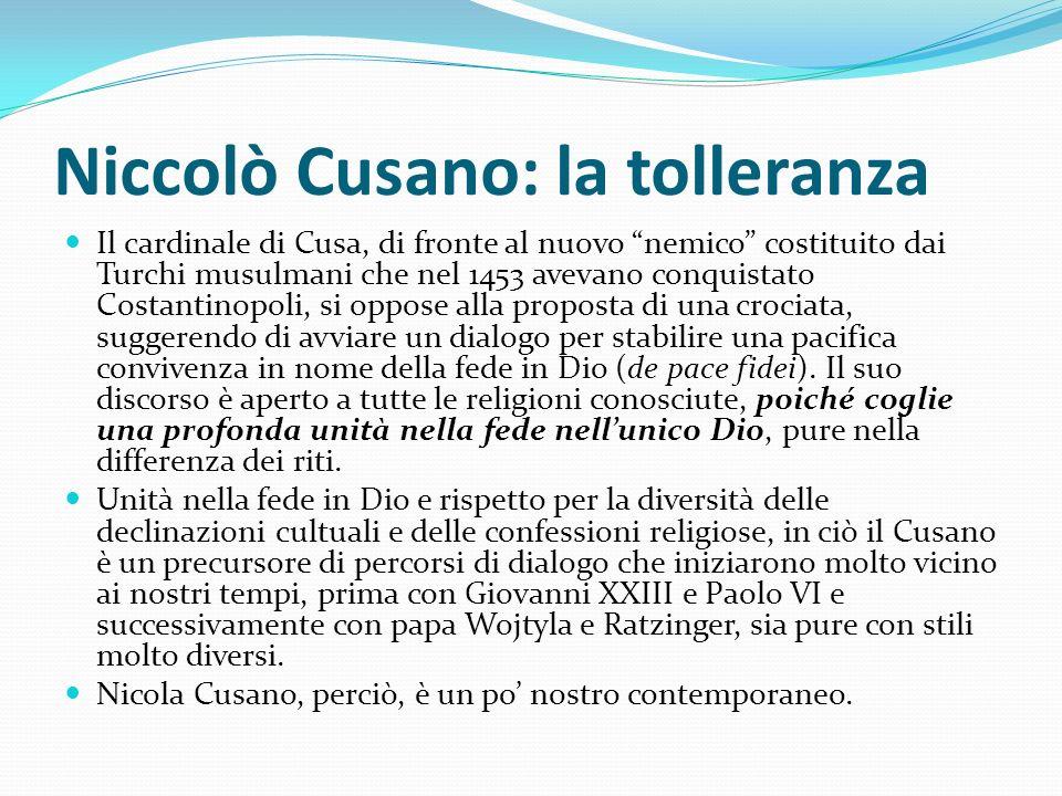 Niccolò Cusano: la tolleranza Il cardinale di Cusa, di fronte al nuovo nemico costituito dai Turchi musulmani che nel 1453 avevano conquistato Costant