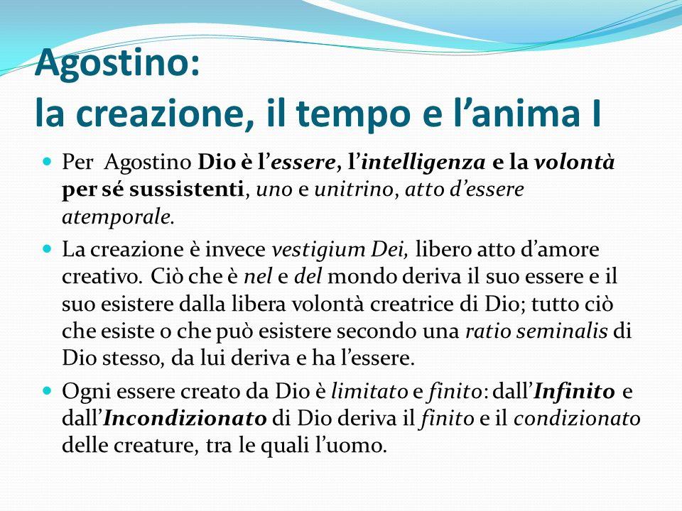 Agostino: la creazione, il tempo e lanima I Per Agostino Dio è lessere, lintelligenza e la volontà per sé sussistenti, uno e unitrino, atto dessere at