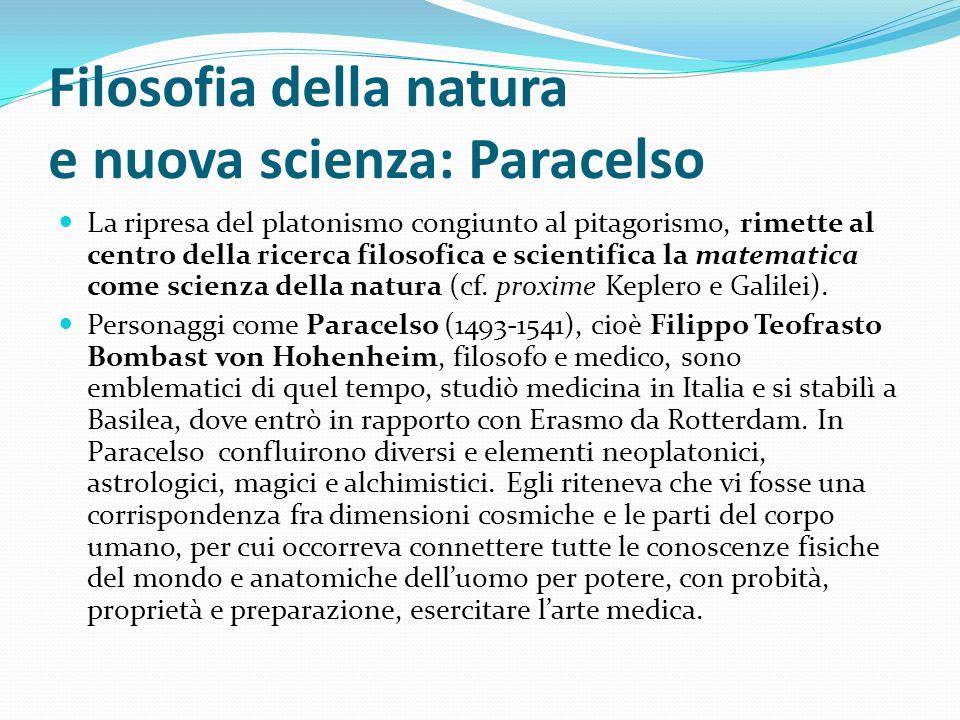 Filosofia della natura e nuova scienza: Paracelso La ripresa del platonismo congiunto al pitagorismo, rimette al centro della ricerca filosofica e sci
