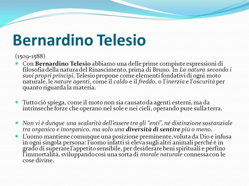Bernardino Telesio (1509-1588) Con Bernardino Telesio abbiamo una delle prime compiute espressioni di filosofia della natura del Rinascimento, prima d