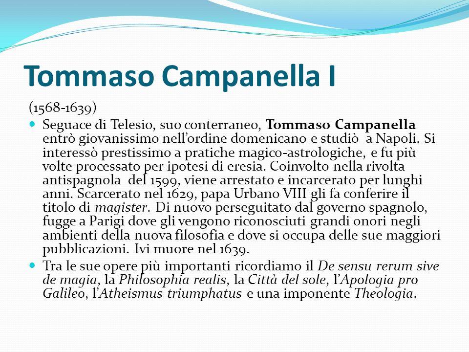 Tommaso Campanella I (1568-1639) Seguace di Telesio, suo conterraneo, Tommaso Campanella entrò giovanissimo nellordine domenicano e studiò a Napoli. S