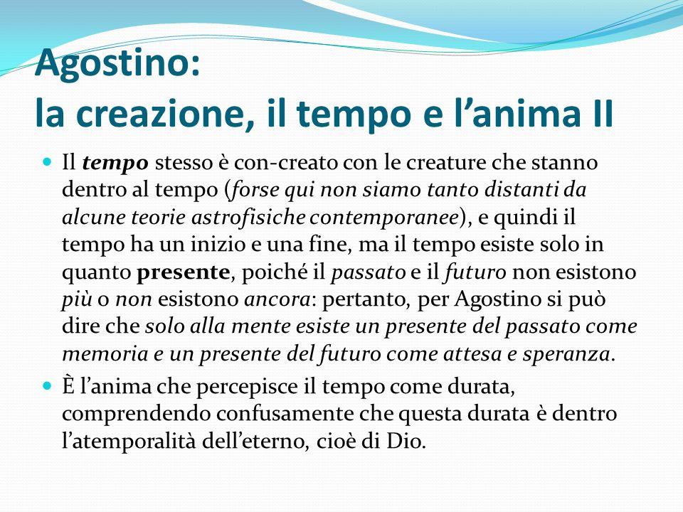 Agostino: la creazione, il tempo e lanima II Il tempo stesso è con-creato con le creature che stanno dentro al tempo (forse qui non siamo tanto distan