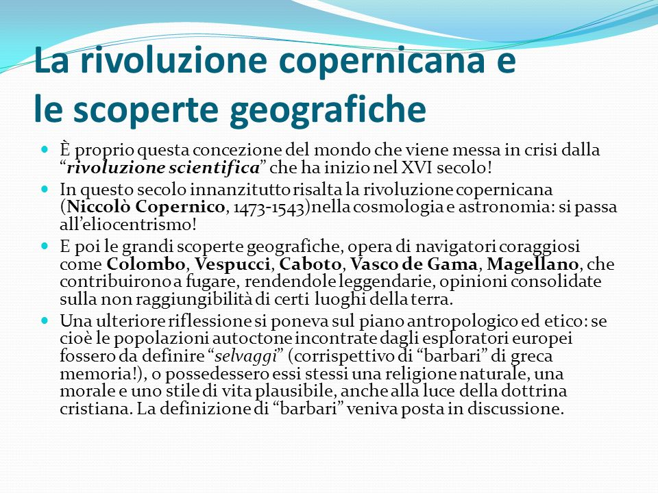 La rivoluzione copernicana e le scoperte geografiche È proprio questa concezione del mondo che viene messa in crisi dallarivoluzione scientifica che h