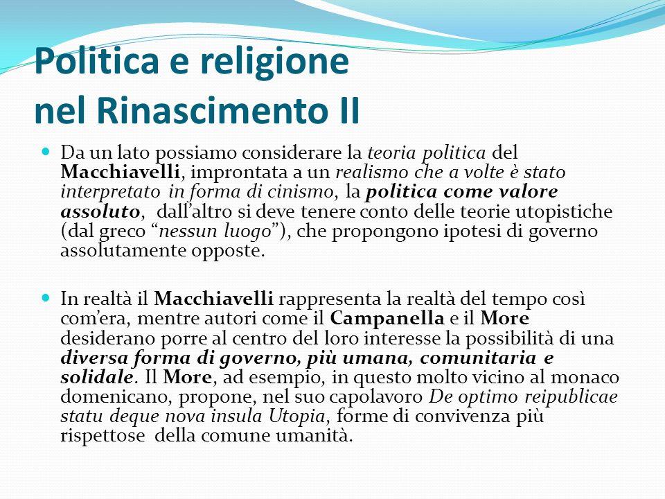 Politica e religione nel Rinascimento II Da un lato possiamo considerare la teoria politica del Macchiavelli, improntata a un realismo che a volte è s